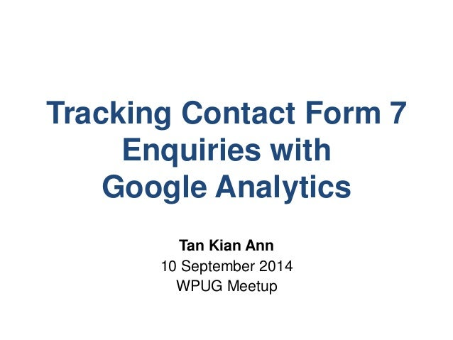 Tracking Contact Form 7  Enquiries with  Google Analytics  Tan Kian Ann  10 September 2014  WPUG Meetup