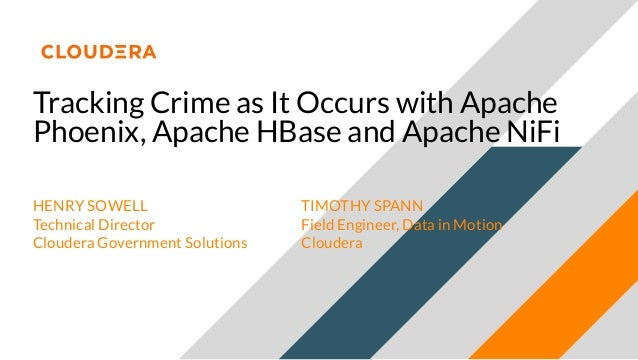 Tracking Crime as It Occurs with Apache Phoenix, Apache HBase and Apache NiFi HENRY SOWELL Technical Director Cloudera Gov...