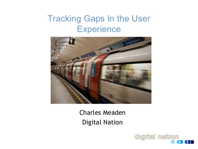 Tracking Gaps In the User Experience Charles Meaden Digital Nation