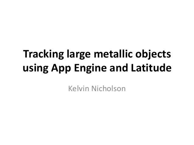 Tracking large metallic objects using App Engine and Latitude Kelvin Nicholson