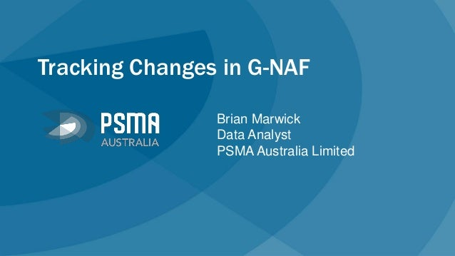 Tracking Changes in G-NAF Brian Marwick Data Analyst PSMA Australia Limited