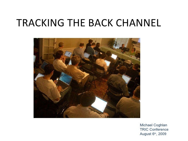 TRACKING THE BACK CHANNEL Michael Coghlan TRIC Conference August 6 th , 2009