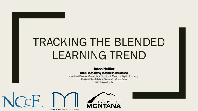 TRACKING THE BLENDED LEARNING TREND Jason Neiffer NCCE Tech-Savvy Teacher-in-Residence Assistant Director/Curriculum Direc...