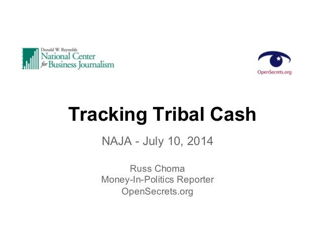 Tracking Tribal Cash NAJA - July 10, 2014 Russ Choma Money-In-Politics Reporter OpenSecrets.org