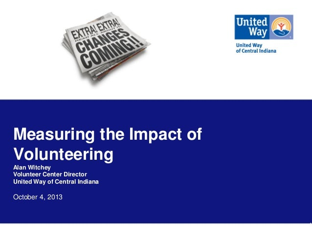 Measuring the Impact of Volunteering Alan Witchey Volunteer Center Director United Way of Central Indiana  October 4, 2013...