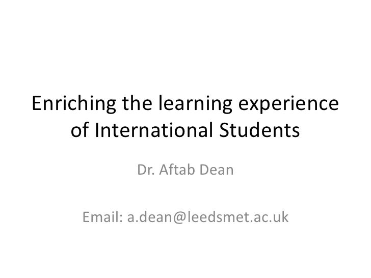 Enriching the learning experience    of International Students            Dr. Aftab Dean     Email: a.dean@leedsmet.ac.uk