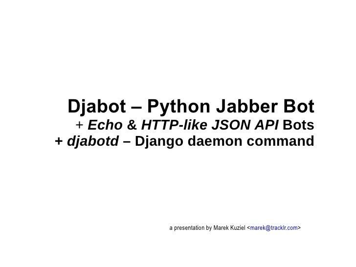 a presentation by Marek Kuziel < [email_address] > Djabot – Python Jabber Bot +  Echo  &  HTTP-like JSON API  Bots +  djab...