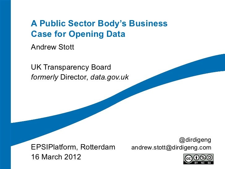 A Public Sector Body's BusinessCase for Opening DataAndrew StottUK Transparency Boardformerly Director, data.gov.uk       ...
