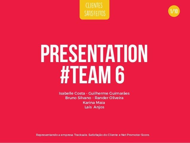 clientes satisfeitos #TEAM 6 PRESENTATION Representando a empresa Tracksale. Satisfação do Cliente e Net Promoter Score. I...