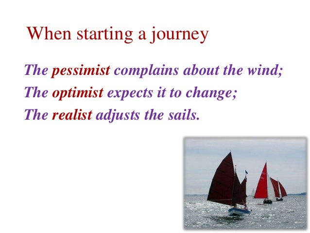When starting a journey The pessimist complains about the wind; The optimist expects it to change; The realist adjusts the...