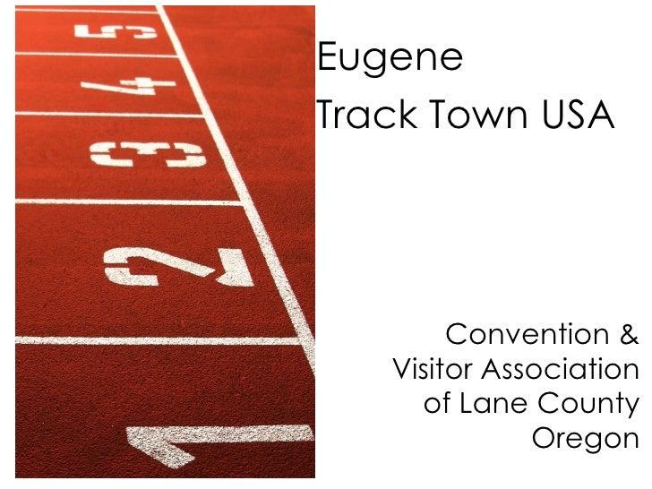 Convention & Visitor Association of Lane County Oregon <ul><li>Eugene  </li></ul><ul><li>Track Town USA </li></ul>