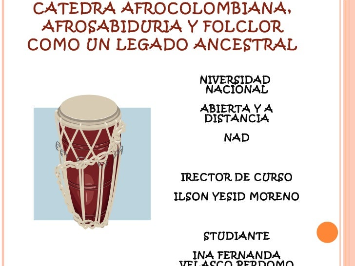CATEDRA AFROCOLOMBIANA, AFROSABIDURIA Y FOLCLOR COMO UN LEGADO ANCESTRAL <ul><li>UNIVERSIDAD  NACIONAL </li></ul><ul><li>A...