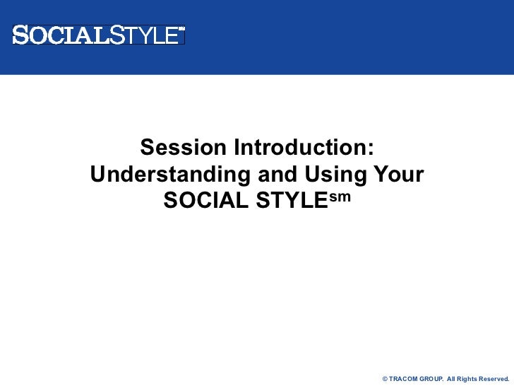 Session Introduction:Understanding and Using Your      SOCIAL STYLEsm                        © TRACOM GROUP. All Rights Re...