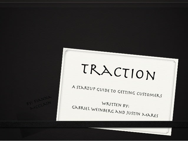 Traction A Startup Guide To Getting Customers  Written By: Gabriel Weinberg and Justin Mares By: Fianna McClain