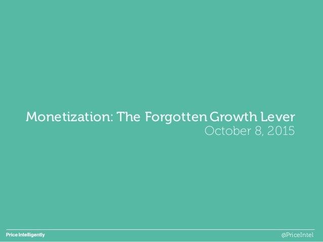 Monetization: The Forgotten Growth Lever October 8, 2015 @PriceIntel