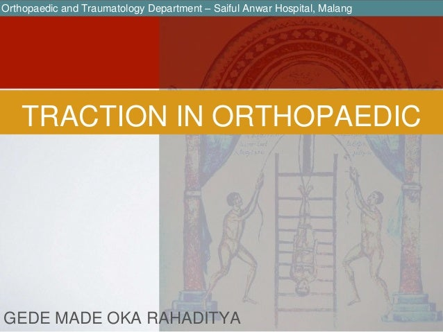 TRACTION IN ORTHOPAEDIC GEDE MADE OKA RAHADITYA Orthopaedic and Traumatology Department – Saiful Anwar Hospital, Malang
