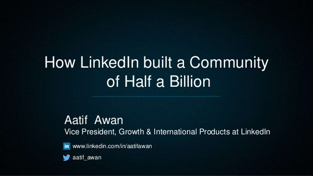 How LinkedIn built a Community of Half a Billion Aatif Awan Vice President, Growth & International Products at LinkedIn ww...