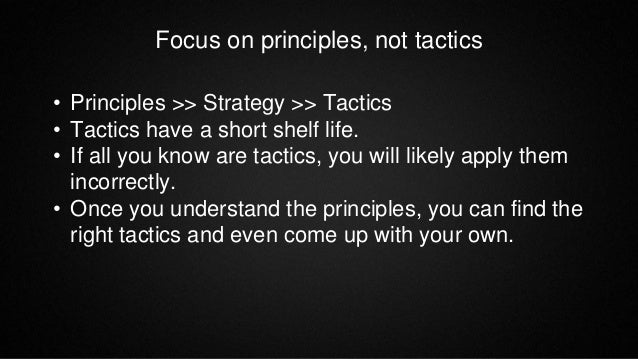 Focus on principles, not tactics • Principles >> Strategy >> Tactics • Tactics have a short shelf life. • If all you know ...