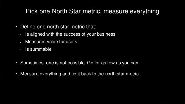 Pick one North Star metric, measure everything • Define one north star metric that: • Is aligned with the success of your ...
