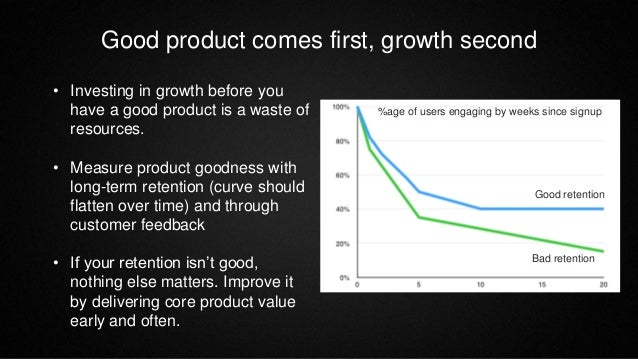 Good product comes first, growth second • Investing in growth before you have a good product is a waste of resources. • Me...