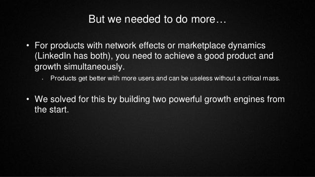 But we needed to do more… • For products with network effects or marketplace dynamics (LinkedIn has both), you need to ach...