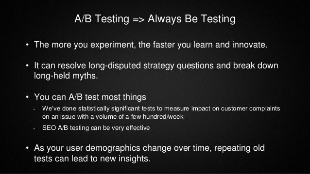 A/B Testing => Always Be Testing • The more you experiment, the faster you learn and innovate. • It can resolve long-dispu...