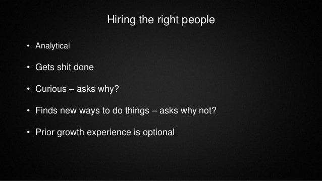 Hiring the right people • Analytical • Gets shit done • Curious – asks why? • Finds new ways to do things – asks why not? ...