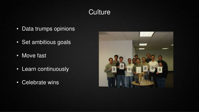 Culture • Data trumps opinions • Set ambitious goals • Move fast • Learn continuously • Celebrate wins