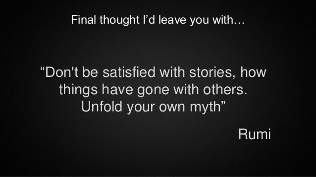 """Don't be satisfied with stories, how things have gone with others. Unfold your own myth"" Final thought I'd leave you with..."