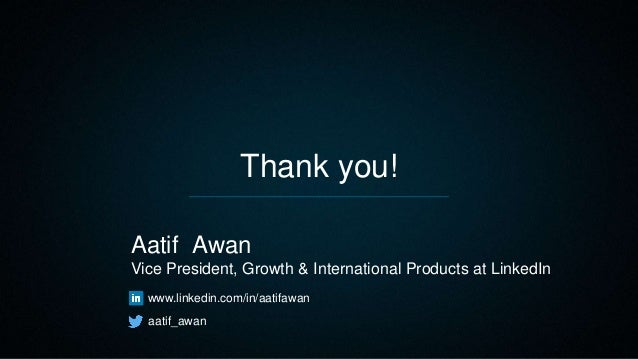 Thank you! Aatif Awan Vice President, Growth & International Products at LinkedIn www.linkedin.com/in/aatifawan aatif_awan