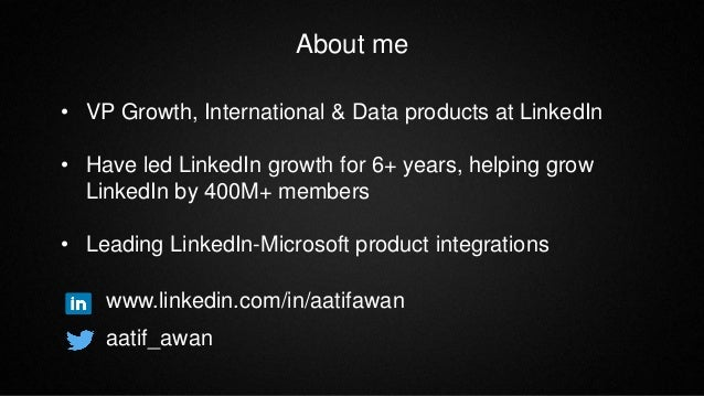 About me • VP Growth, International & Data products at LinkedIn • Have led LinkedIn growth for 6+ years, helping grow Link...