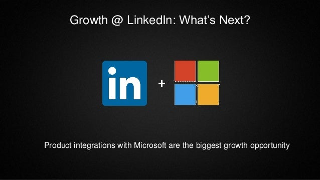 Growth @ LinkedIn: What's Next? Product integrations with Microsoft are the biggest growth opportunity