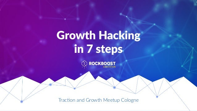 Growth Hacking in 7 steps Trac%on and Growth Meetup Cologne
