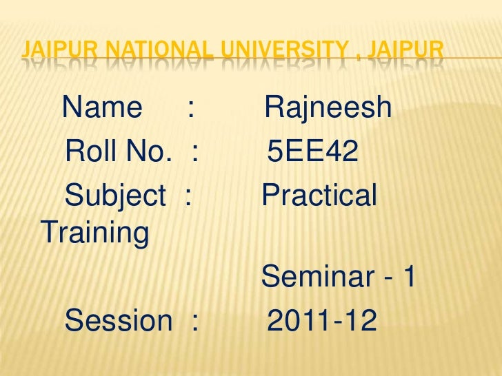 JAIPUR NATIONAL UNIVERSITY , JAIPUR  Name :           Rajneesh   Roll No. :      5EE42   Subject :       Practical Trainin...