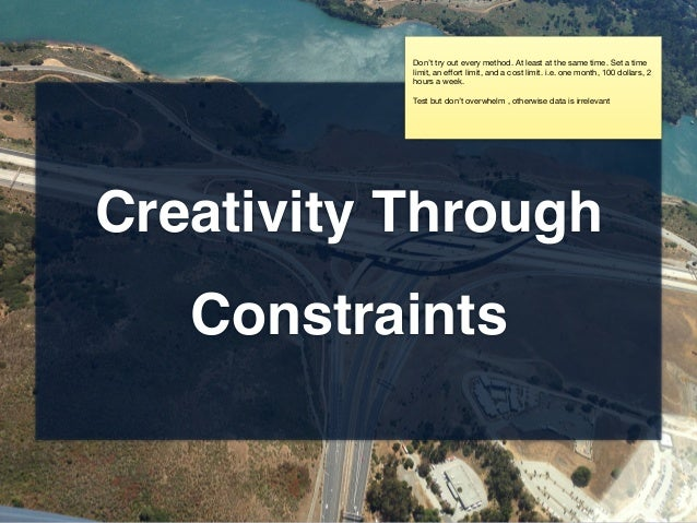 Creativity Through Constraints Don't try out every method. At least at the same time. Set a time limit, an effort limit, an...