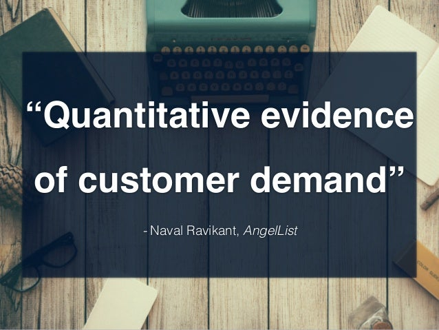 """Quantitative evidence of customer demand"" - Naval Ravikant, AngelList"