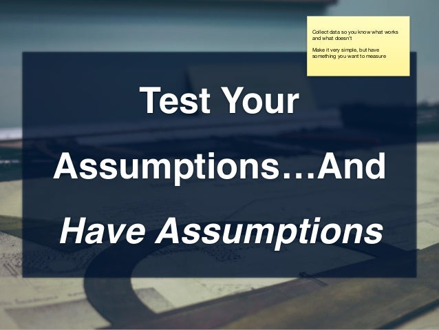 Test Your Assumptions…And Have Assumptions Collect data so you know what works and what doesn't  Make it very simple, but ...