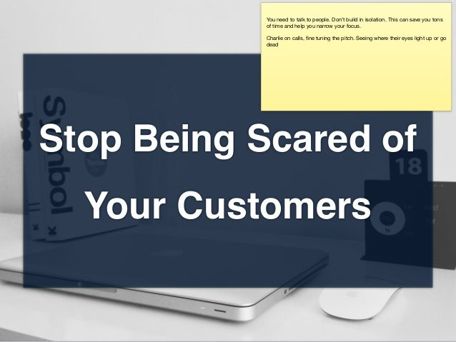 Stop Being Scared of Your Customers You need to talk to people. Don't build in isolation. This can save you tons of time a...