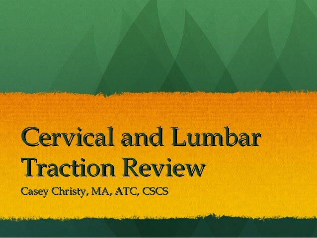 Cervical and LumbarCervical and LumbarTraction ReviewTraction ReviewCasey Christy, MA, ATC, CSCSCasey Christy, MA, ATC, CSCS