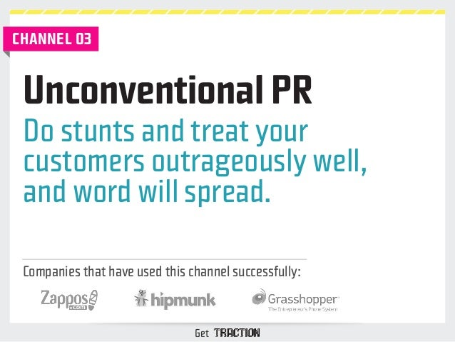 Unconventional PR  Do stunts and treat your  customers outrageously well,  and word will spread.  Companies that have used...