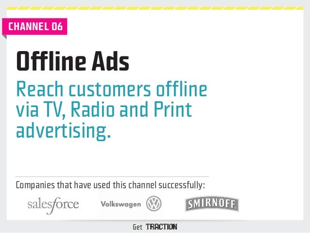 CHANNEL 06  Reach customers offline  via TV, Radio and Print  advertising.  Companies that have used this channel successf...