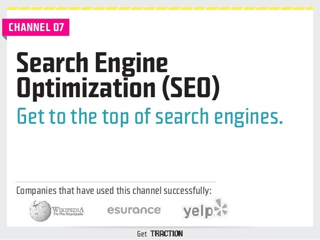 CHANNEL 07  Search Engine  Optimization (SEO)  Get to the top of search engines.  Companies that have used this channel su...