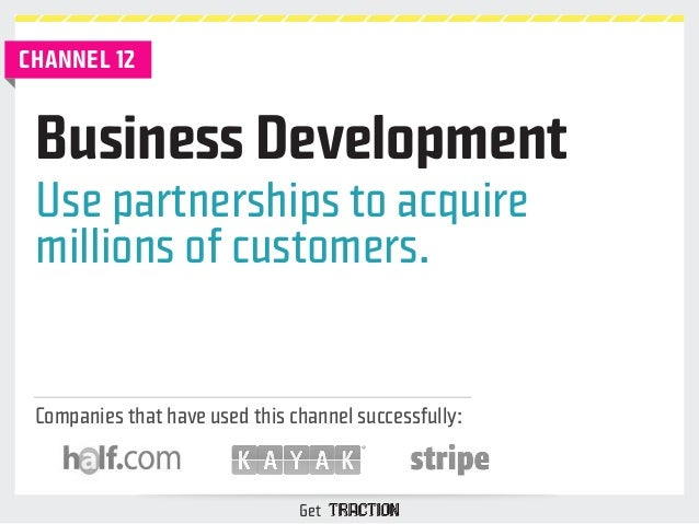 Business Development  Use partnerships to acquire  millions of customers.  Companies that have used this channel successfu...