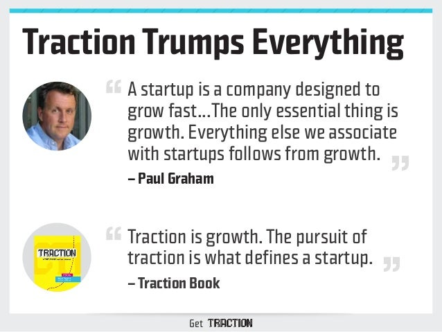 Traction Trumps Everything  A startup is a company designed to  grow fast...The only essential thing is  growth. Everythin...