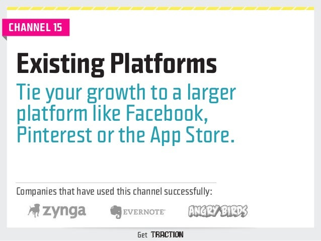Existing Platforms  Tie your growth to a larger  platform like Facebook,  Pinterest or the App Store.  Companies that have...