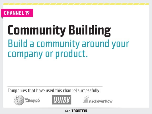 Community Building  Build a community around your  company or product.  Companies that have used this channel successfully...