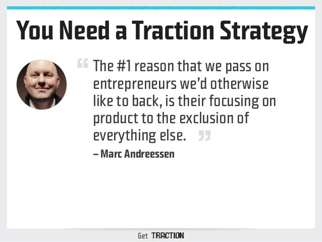 You Need a Traction Strategy  The #1 reason that we pass on  entrepreneurs we'd otherwise  like to back, is their focusing...