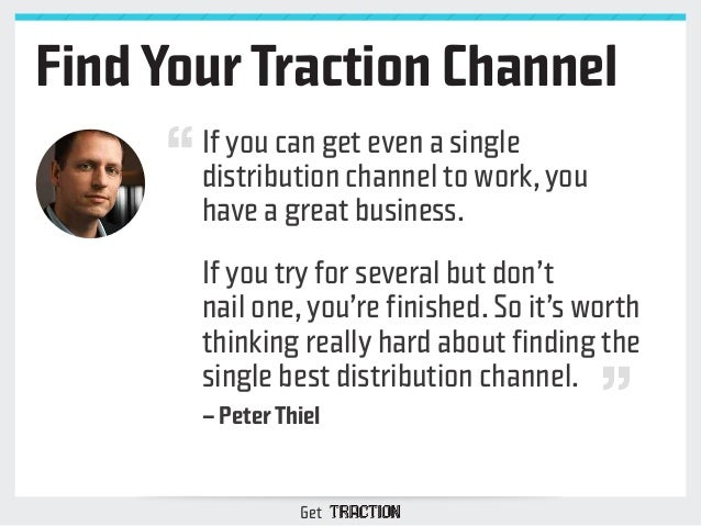 Find Your Traction Channel  If you can get even a single  distribution channel to work, you  have a great business.  If yo...