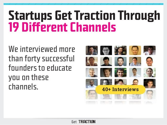 Startups Get Traction Through  19 Different Channels  We interviewed more  than forty successful  founders to educate  you...