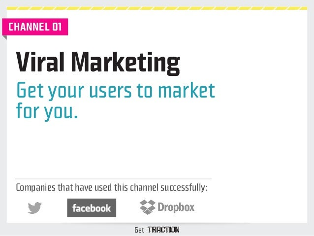 Viral Marketing  Get your users to market  for you.  Companies that have used this channel successfully:  Get  CHANNEL 01